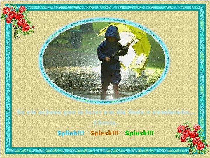 Se ele achava que ia fazer um dia lindo e ensolarado. . . Chovia.
