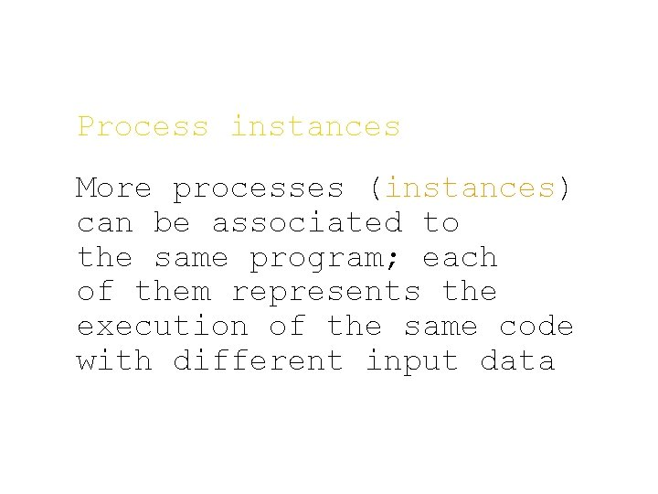 Process instances More processes (instances) can be associated to the same program; each of