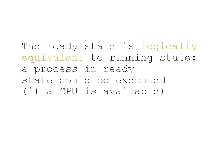 The ready state is logically equivalent to running state: a process in ready state