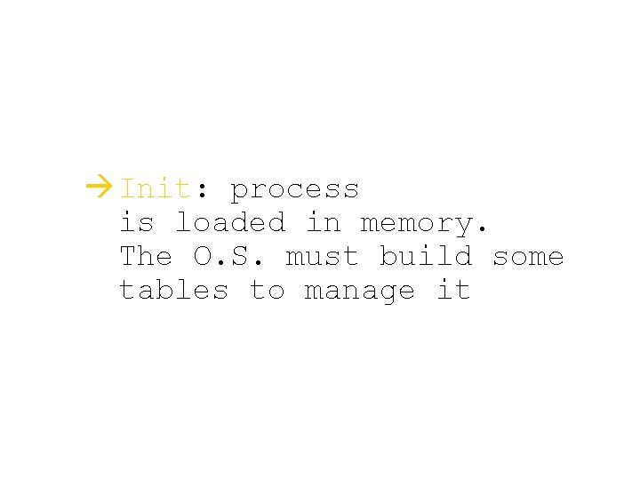 à Init: process is loaded in memory. The O. S. must build some tables