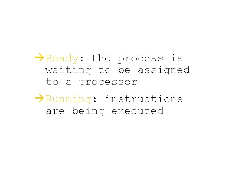 à Ready: the process is waiting to be assigned to a processor à Running: