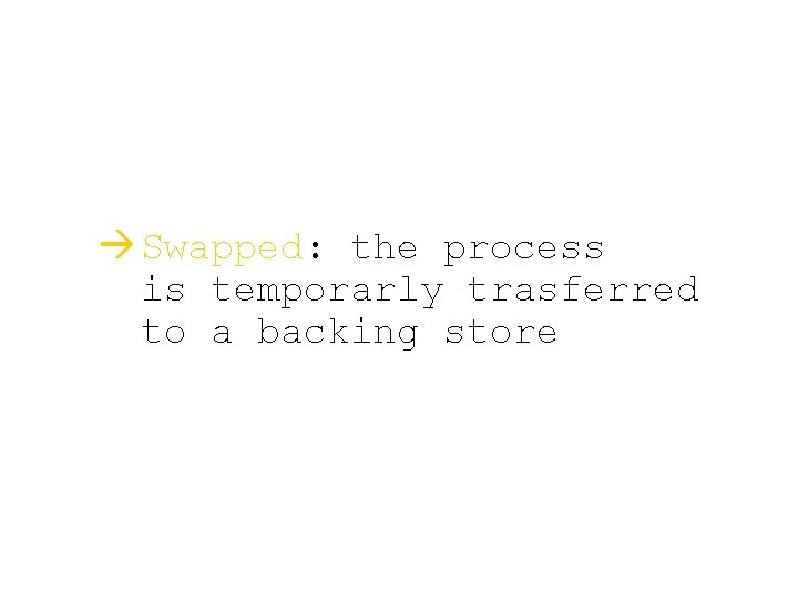à Swapped: the process is temporarly trasferred to a backing store