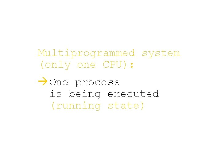 Multiprogrammed system (only one CPU): à One process is being executed (running state)