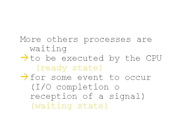 More others processes are waiting à to be executed by the CPU (ready state)