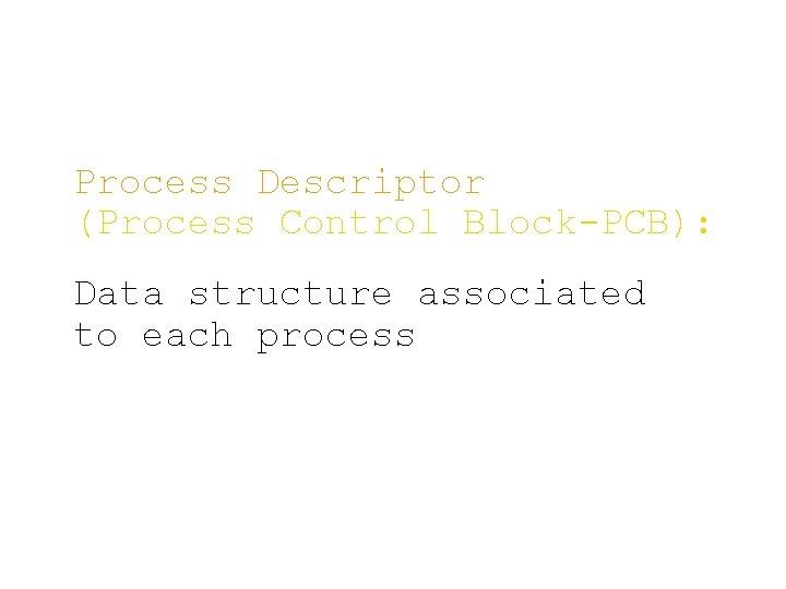 Process Descriptor (Process Control Block-PCB): Data structure associated to each process