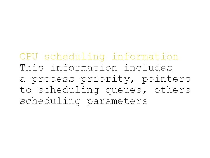 CPU scheduling information This information includes a process priority, pointers to scheduling queues, others