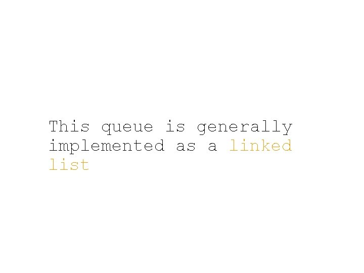 This queue is generally implemented as a linked list