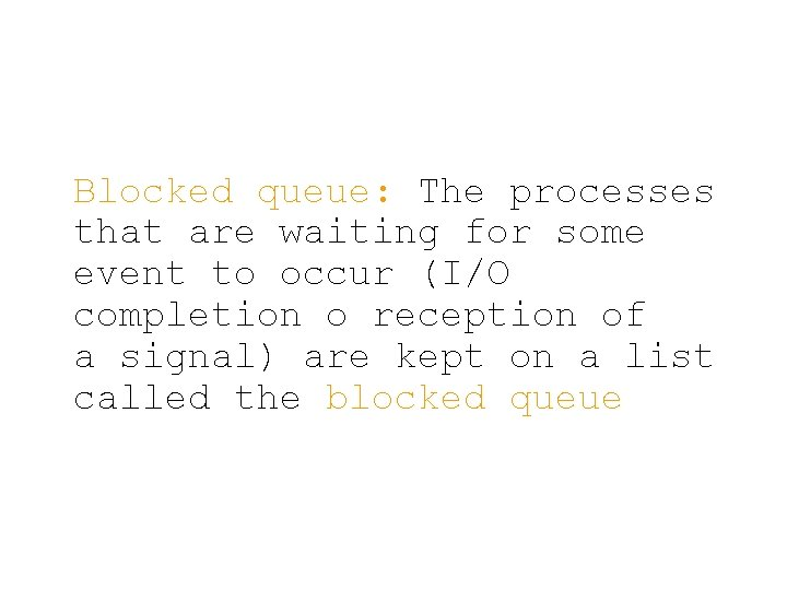 Blocked queue: The processes that are waiting for some event to occur (I/O completion