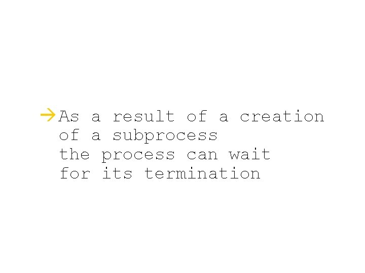 à As a result of a creation of a subprocess the process can wait