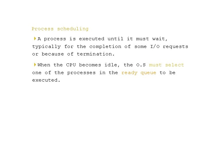 Process scheduling 4 A process is executed until it must wait, typically for the