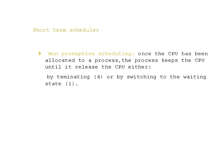 Short term scheduler 4 Non preemptive scheduling: once the CPU has been allocated to