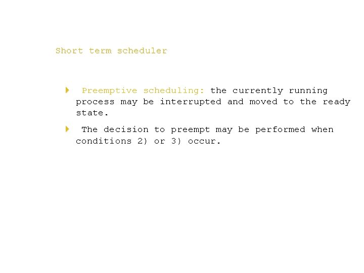 Short term scheduler 4 Preemptive scheduling: the currently running process may be interrupted and