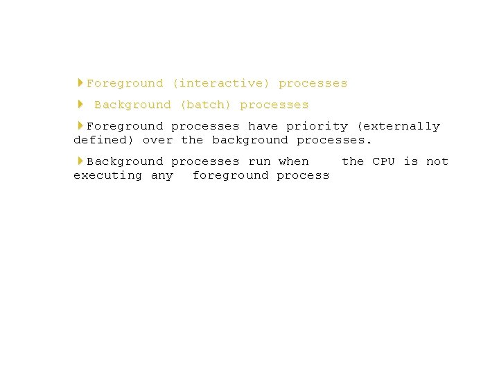 4 Foreground (interactive) processes 4 Background (batch) processes 4 Foreground processes have priority (externally