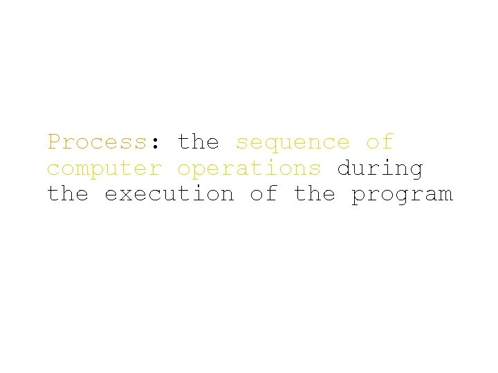 Process: the sequence of computer operations during the execution of the program