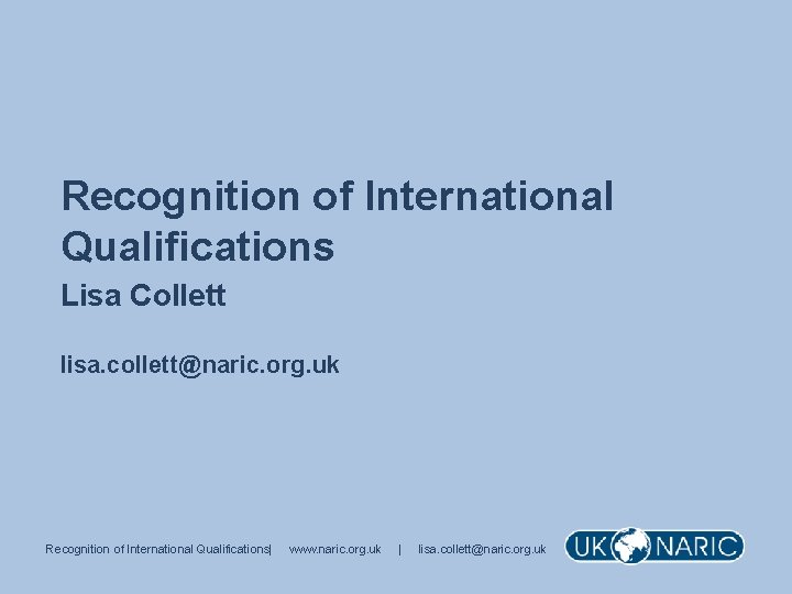 Recognition of International Qualifications Lisa Collett lisa. collett@naric. org. uk Recognition of International Qualifications|