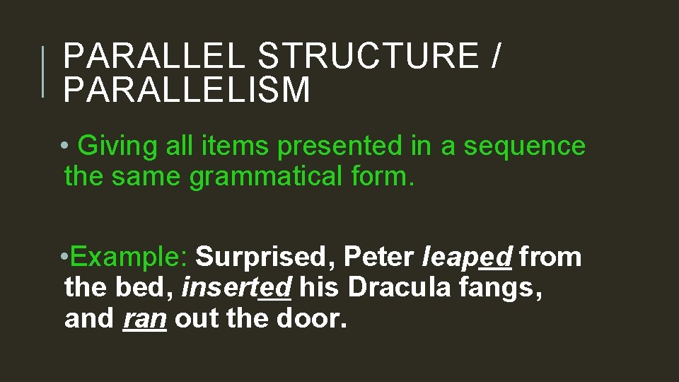 PARALLEL STRUCTURE / PARALLELISM • Giving all items presented in a sequence the same