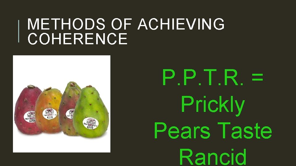 METHODS OF ACHIEVING COHERENCE P. P. T. R. = Prickly Pears Taste Rancid