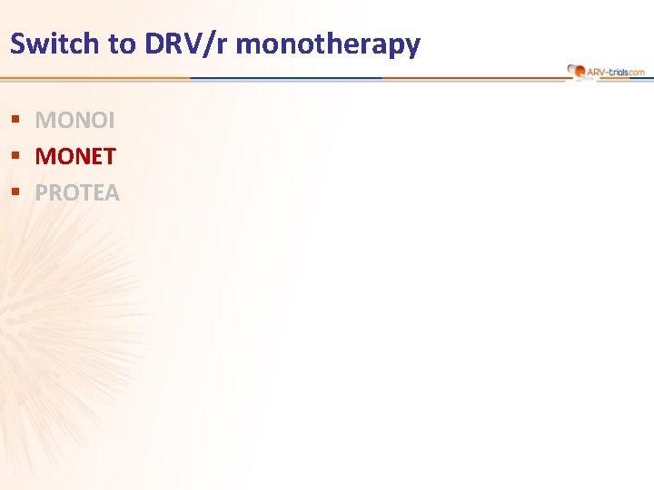 Switch to DRV/r monotherapy § MONOI § MONET § PROTEA