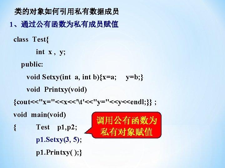 类的对象如何引用私有数据成员 1、通过公有函数为私有成员赋值 class Test{ int x , y; public: void Setxy(int a, int b){x=a;