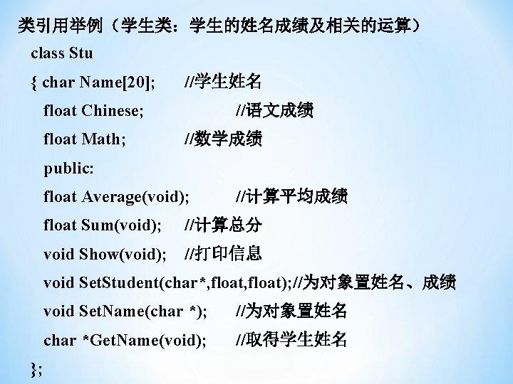 类引用举例(学生类:学生的姓名成绩及相关的运算) class Stu { char Name[20]; //学生姓名 float Chinese; float Math; //语文成绩 //数学成绩 public: