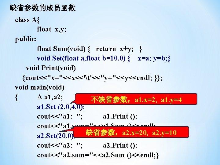缺省参数的成员函数 class A{ float x, y; public: float Sum(void) { return x+y; } void