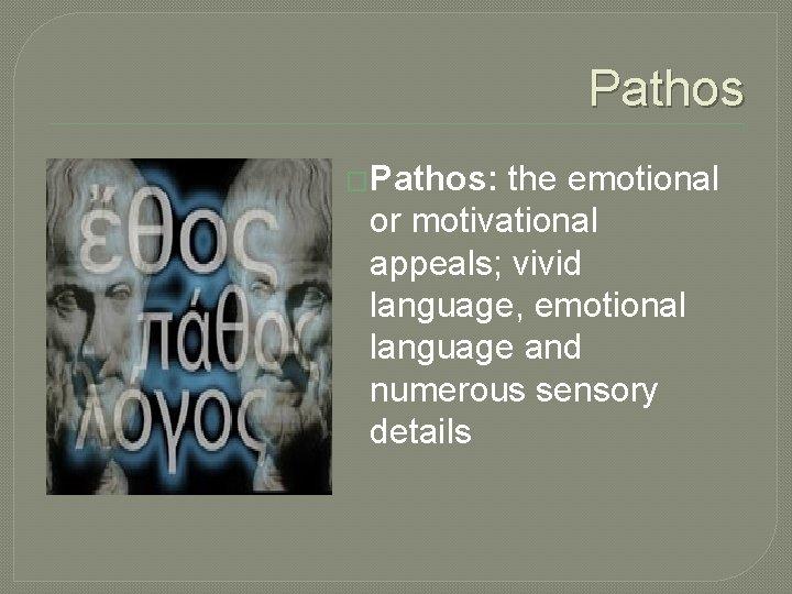 Pathos �Pathos: the emotional or motivational appeals; vivid language, emotional language and numerous sensory