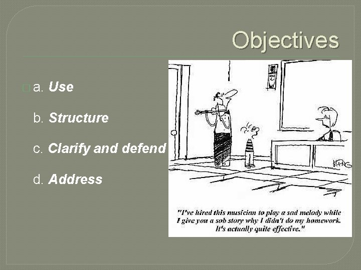 Objectives � a. Use b. Structure c. Clarify and defend d. Address