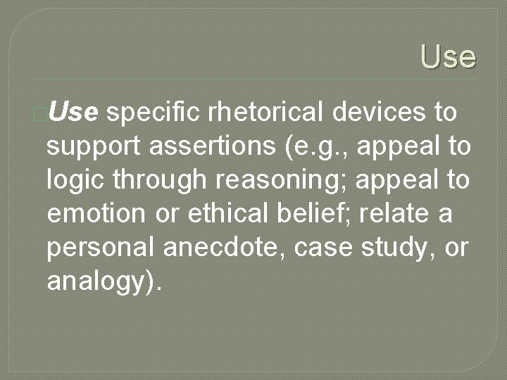 Use �Use specific rhetorical devices to support assertions (e. g. , appeal to logic