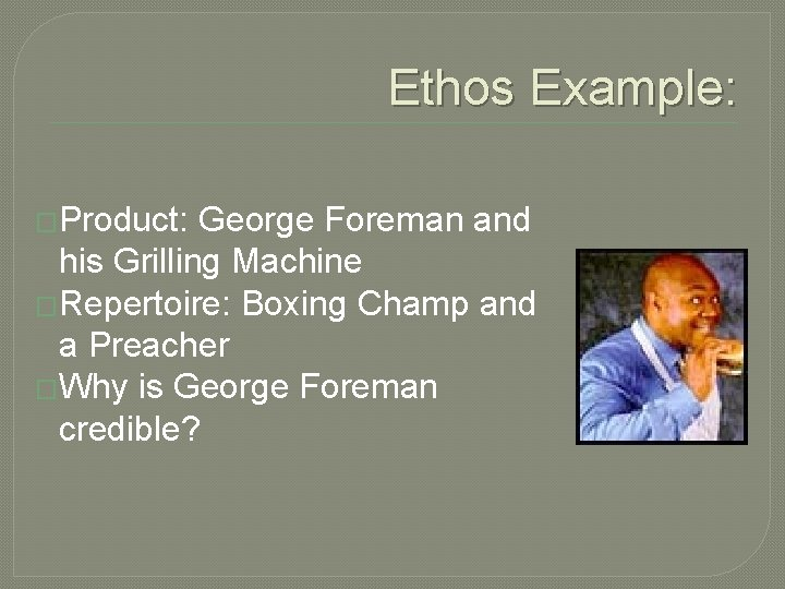 Ethos Example: �Product: George Foreman and his Grilling Machine �Repertoire: Boxing Champ and a