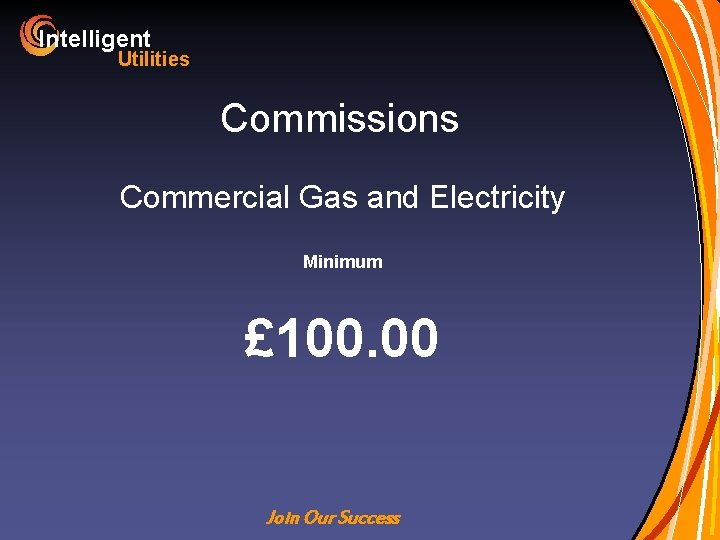 Intelligent Utilities Commissions Commercial Gas and Electricity Minimum £ 100. 00 Join Our Success