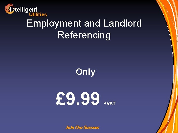 Intelligent Utilities Employment and Landlord Referencing Only £ 9. 99 Join Our Success +VAT