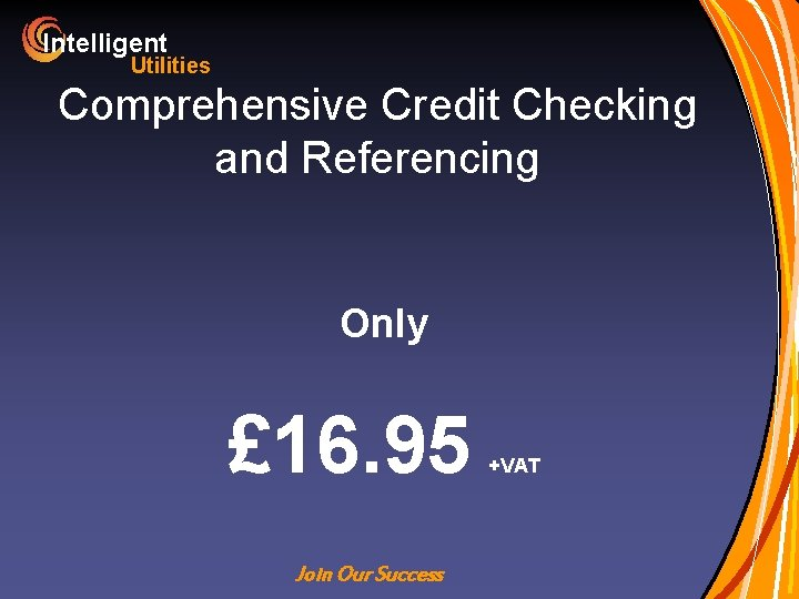 Intelligent Utilities Comprehensive Credit Checking and Referencing Only £ 16. 95 Join Our Success