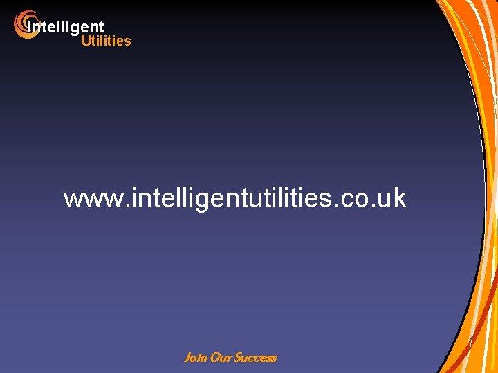 Intelligent Utilities www. intelligentutilities. co. uk Join Our Success