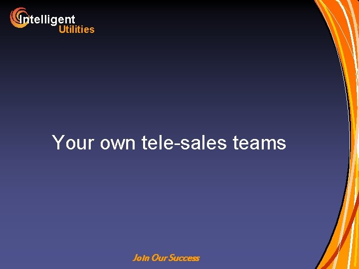 Intelligent Utilities Your own tele-sales teams Join Our Success