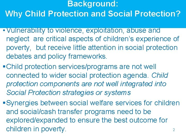 Background: Why Child Protection and Social Protection? • Vulnerability to violence, exploitation, abuse and