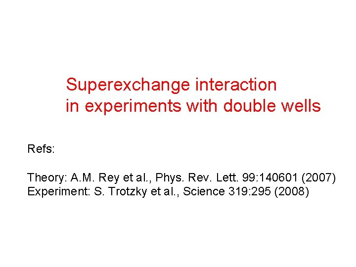 Superexchange interaction in experiments with double wells Refs: Theory: A. M. Rey et al.