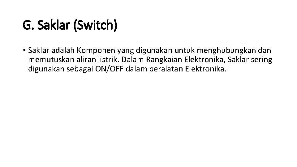 G. Saklar (Switch) • Saklar adalah Komponen yang digunakan untuk menghubungkan dan memutuskan aliran