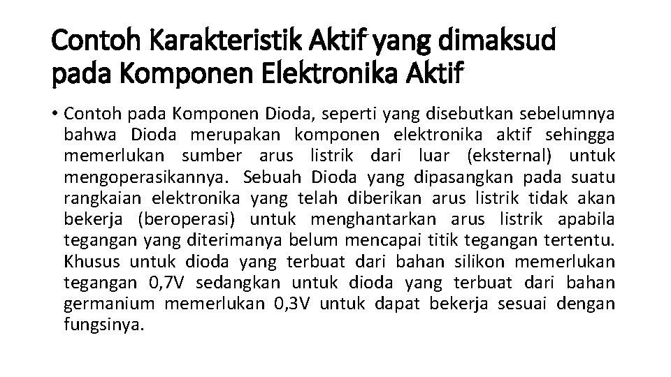 Contoh Karakteristik Aktif yang dimaksud pada Komponen Elektronika Aktif • Contoh pada Komponen Dioda,