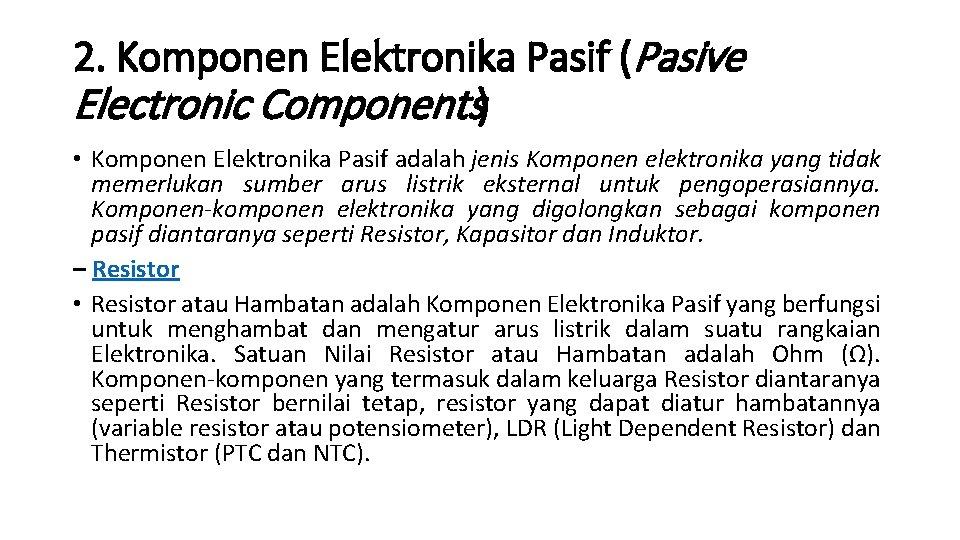 2. Komponen Elektronika Pasif (Pasive Electronic Components) • Komponen Elektronika Pasif adalah jenis Komponen