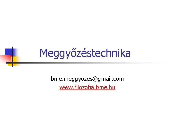Meggyőzéstechnika bme. meggyozes@gmail. com www. filozofia. bme. hu