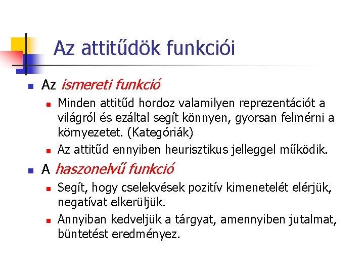Az attitűdök funkciói n Az ismereti funkció n n n Minden attitűd hordoz valamilyen