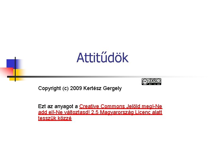 Attitűdök Copyright (c) 2009 Kertész Gergely Ezt az anyagot a Creative Commons Jelöld meg!-Ne