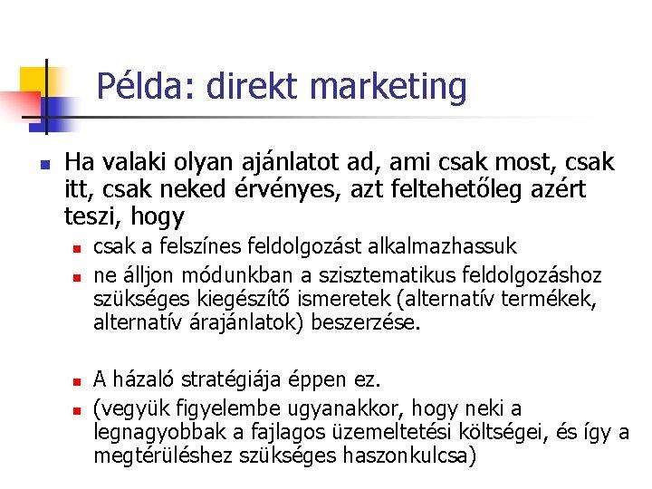 Példa: direkt marketing n Ha valaki olyan ajánlatot ad, ami csak most, csak itt,