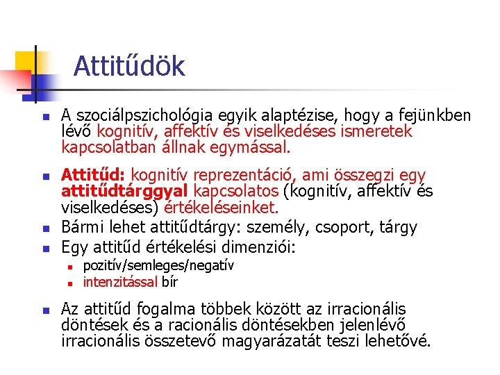 Attitűdök n n A szociálpszichológia egyik alaptézise, hogy a fejünkben lévő kognitív, affektív és