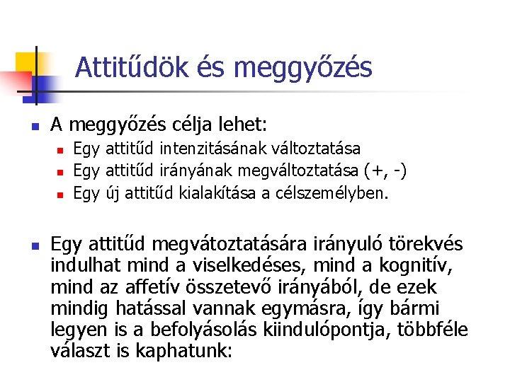 Attitűdök és meggyőzés n A meggyőzés célja lehet: n n Egy attitűd intenzitásának változtatása