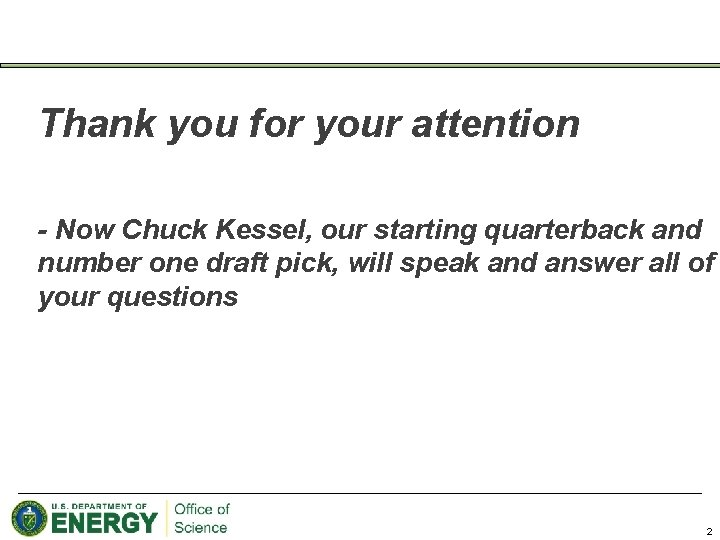 Thank you for your attention - Now Chuck Kessel, our starting quarterback and number