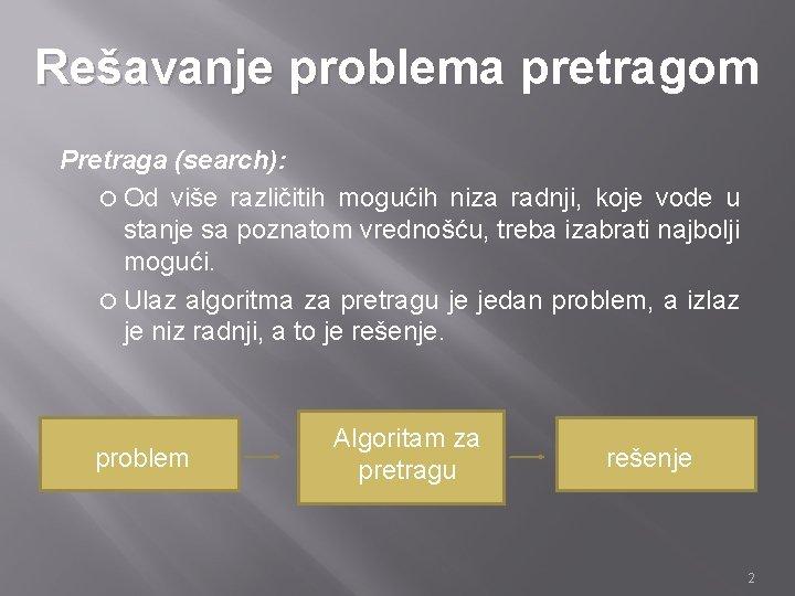 Rešavanje problema pretragom Pretraga (search): Od više različitih mogućih niza radnji, koje vode u