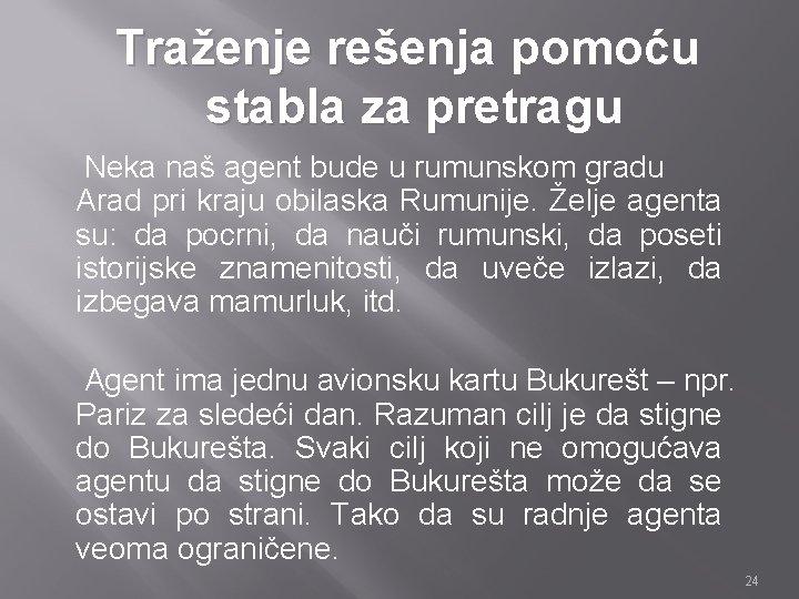 Traženje rešenja pomoću stabla za pretragu Neka naš agent bude u rumunskom gradu Arad
