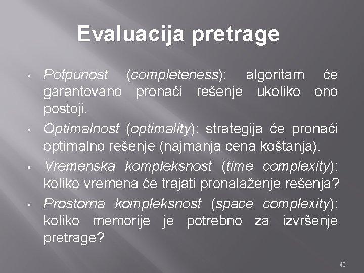 Evaluacija pretrage • • Potpunost (completeness): algoritam će garantovano pronaći rešenje ukoliko ono postoji.