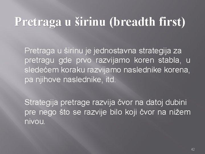 Pretraga u širinu (breadth first) Pretraga u širinu je jednostavna strategija za pretragu gde